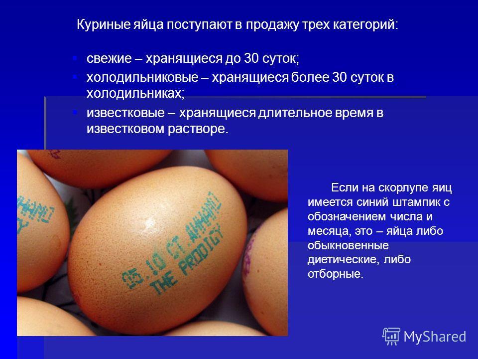 Если на скорлупе яиц имеется синий штампик с обозначением числа и месяца, это – яйца либо обыкновенные диетические, либо отборные. Куриные яйца поступают в продажу трех категорий: свежие – хранящиеся до 30 суток; холодильниковые – хранящиеся более 30