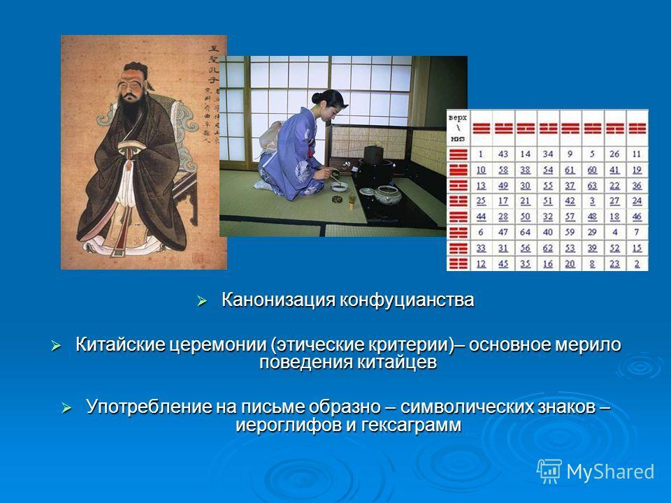 Канонизация конфуцианства Канонизация конфуцианства Китайские церемонии (этические критерии)– основное мерило поведения китайцев Китайские церемонии (этические критерии)– основное мерило поведения китайцев Употребление на письме образно – символическ