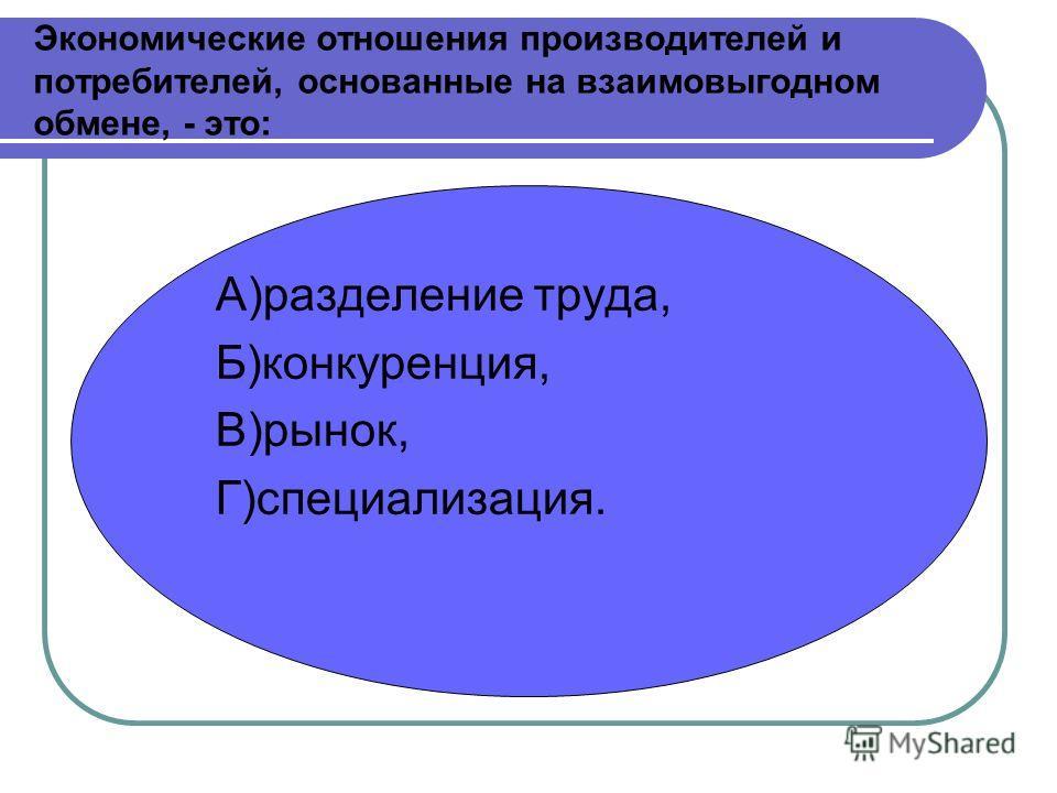 Экономические отношения производителей и потребителей, основанные на взаимовыгодном обмене, - это: А)разделение труда, Б)конкуренция, В)рынок, Г)специализация.