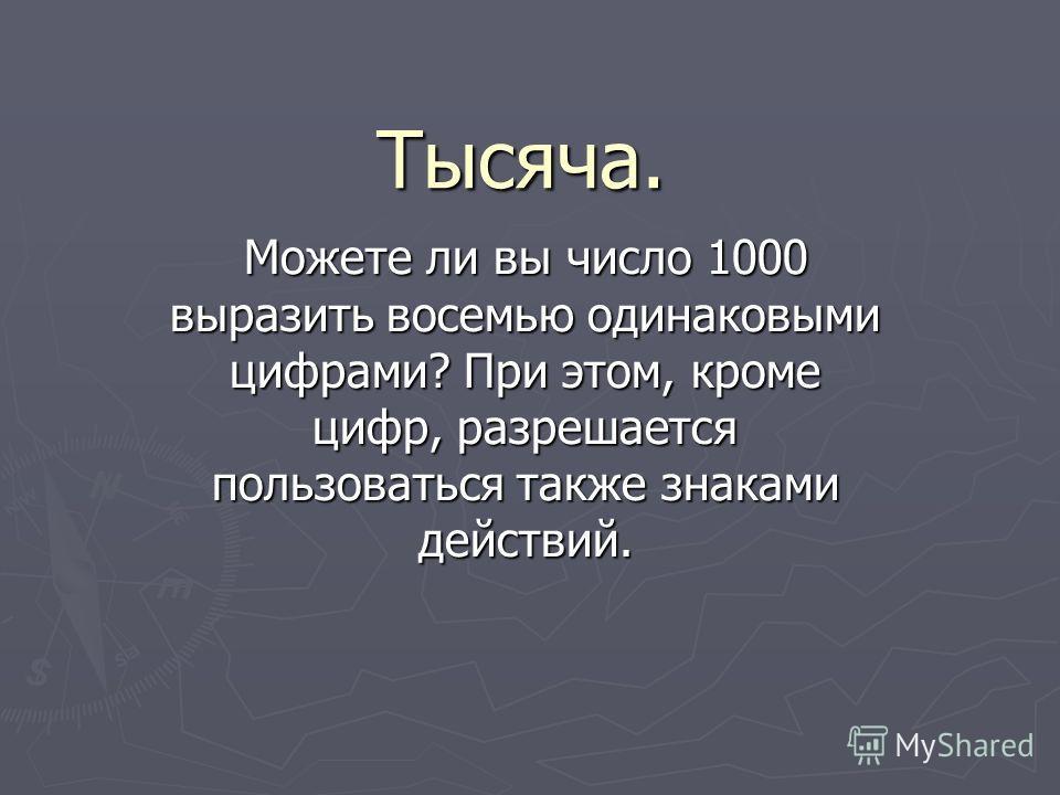 Тысяча. Можете ли вы число 1000 выразить восемью одинаковыми цифрами? При этом, кроме цифр, разрешается пользоваться также знаками действий.