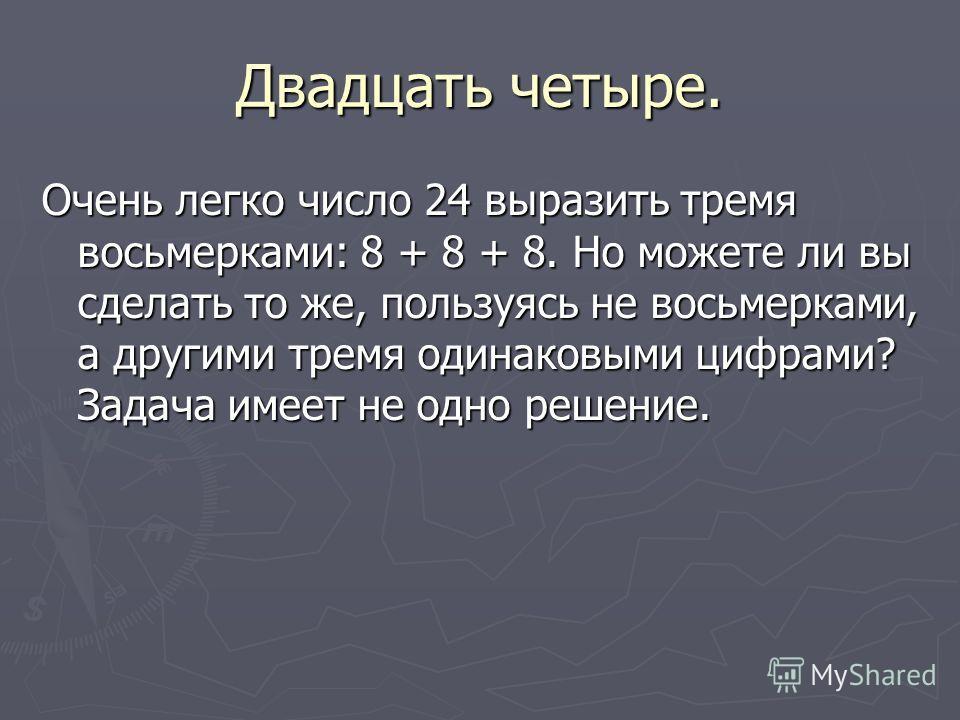 Двадцать четыре. Очень легко число 24 выразить тремя восьмерками: 8 + 8 + 8. Но можете ли вы сделать то же, пользуясь не восьмерками, а другими тремя одинаковыми цифрами? Задача имеет не одно решение.