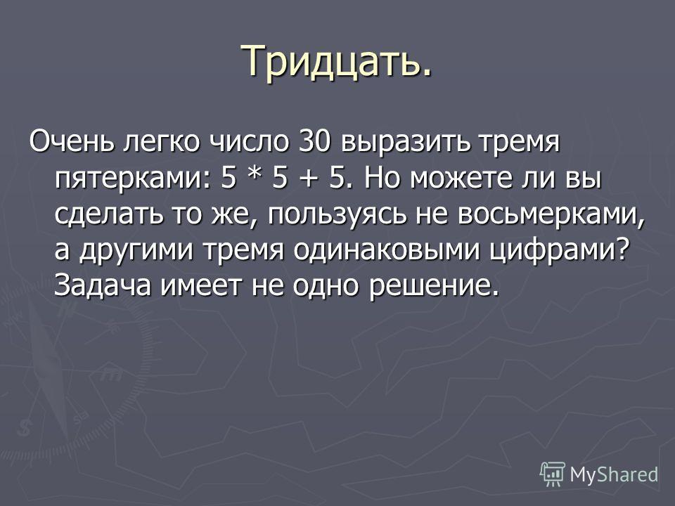 Тридцать. Очень легко число 30 выразить тремя пятерками: 5 * 5 + 5. Но можете ли вы сделать то же, пользуясь не восьмерками, а другими тремя одинаковыми цифрами? Задача имеет не одно решение.