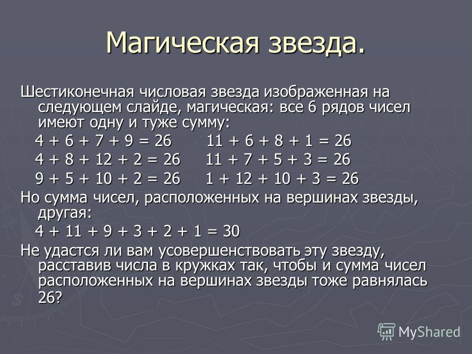 Магическая звезда. Шестиконечная числовая звезда изображенная на следующем слайде, магическая: все 6 рядов чисел имеют одну и туже сумму: 4 + 6 + 7 + 9 = 26 11 + 6 + 8 + 1 = 26 4 + 6 + 7 + 9 = 26 11 + 6 + 8 + 1 = 26 4 + 8 + 12 + 2 = 26 11 + 7 + 5 + 3
