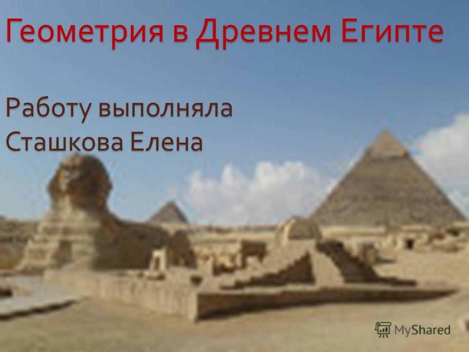 Геометрия в Древнем Египте Работу выполняла Сташкова Елена