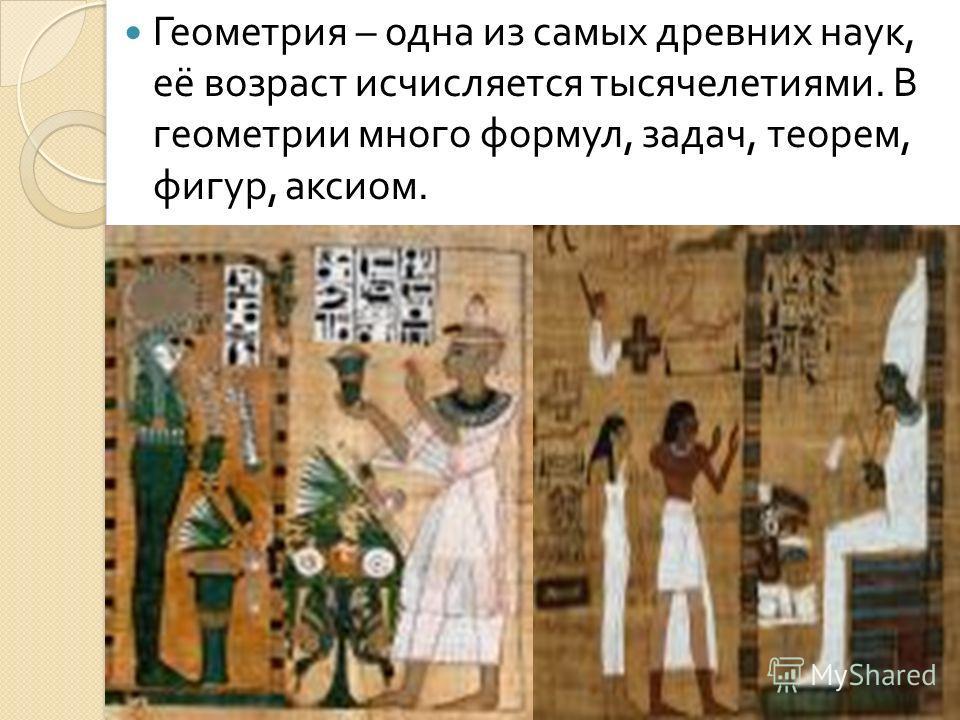 Геометрия – одна из самых древних наук, её возраст исчисляется тысячелетиями. В геометрии много формул, задач, теорем, фигур, аксиом.