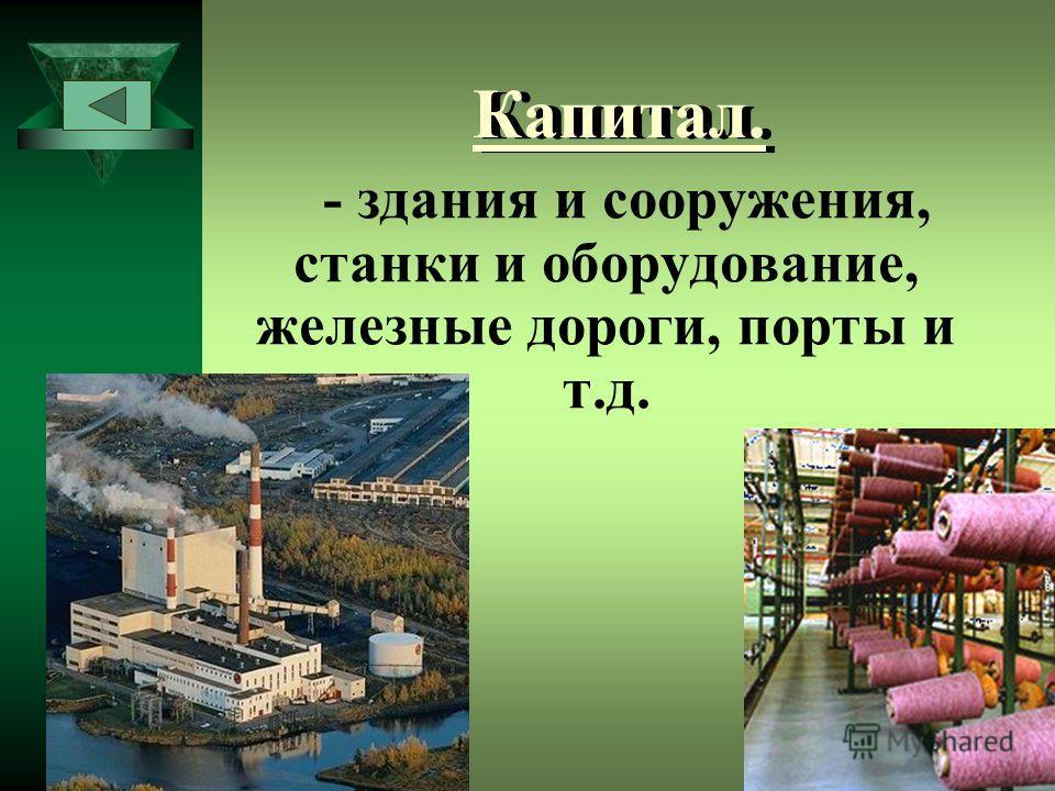 Капитал. - здания и сооружения, станки и оборудование, железные дороги, порты и т.д.