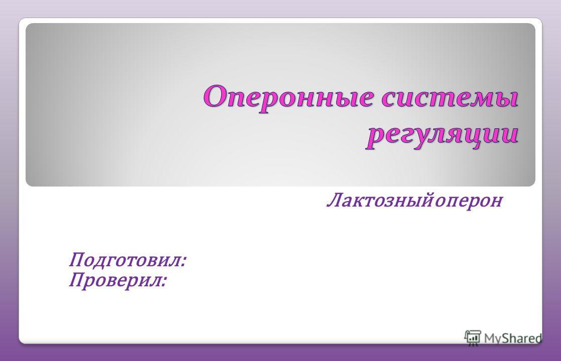 Лактозный оперон Подготовил: Проверил: