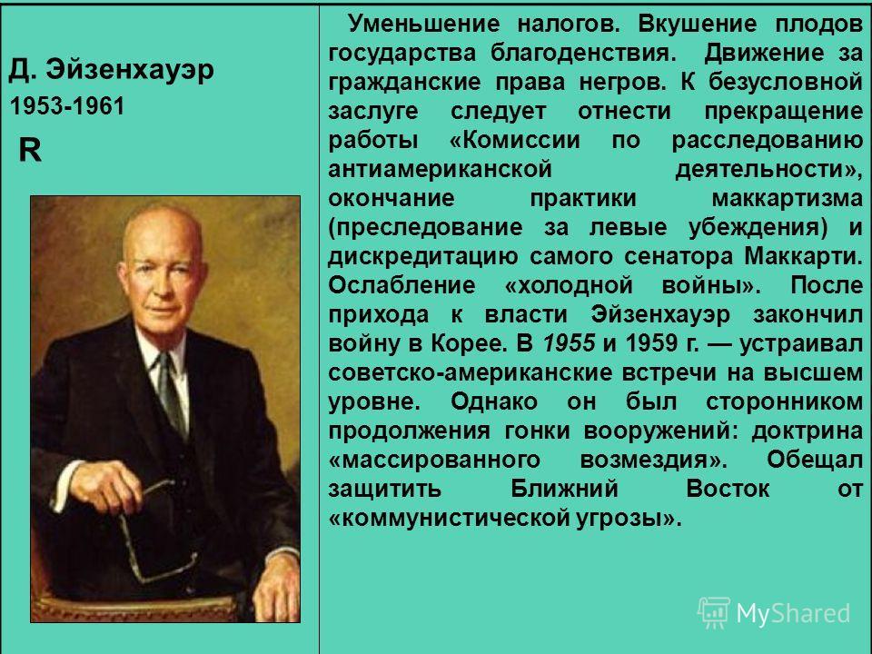 Д. Эйзенхауэр 1953-1961 R Уменьшение налогов. Вкушение плодов государства благоденствия. Движение за гражданские права негров. К безусловной заслуге следует отнести прекращение работы «Комиссии по расследованию антиамериканской деятельности», окончан