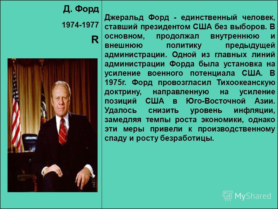 Д. Форд 1974-1977 R Джеральд Форд - единственный человек, ставший президентом США без выборов. В основном, продолжал внутреннюю и внешнюю политику предыдущей администрации. Одной из главных линий администрации Форда была установка на усиление военног