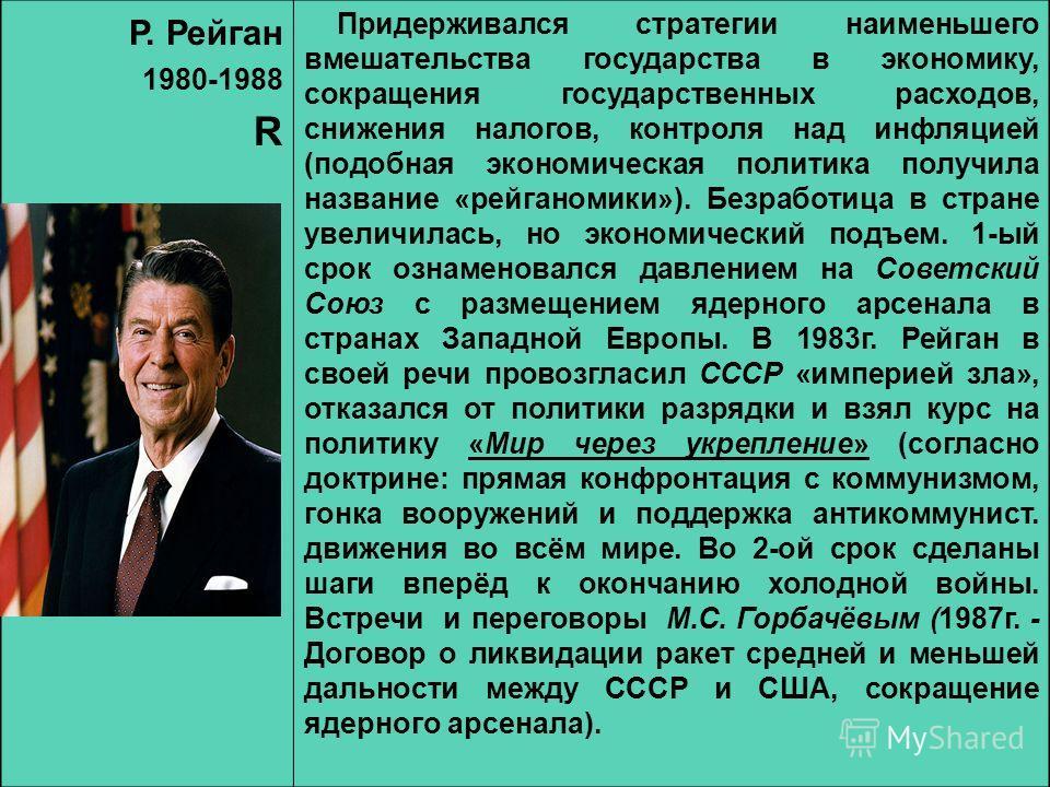Р. Рейган 1980-1988 R Придерживался стратегии наименьшего вмешательства государства в экономику, сокращения государственных расходов, снижения налогов, контроля над инфляцией (подобная экономическая политика получила название «рейганомики»). Безработ