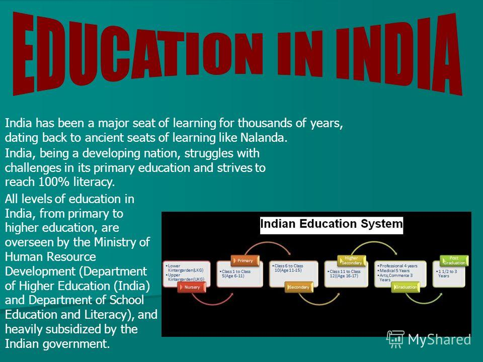 India has been a major seat of learning for thousands of years, dating back to ancient seats of learning like Nalanda. India, being a developing nation, struggles with challenges in its primary education and strives to reach 100% literacy. All levels