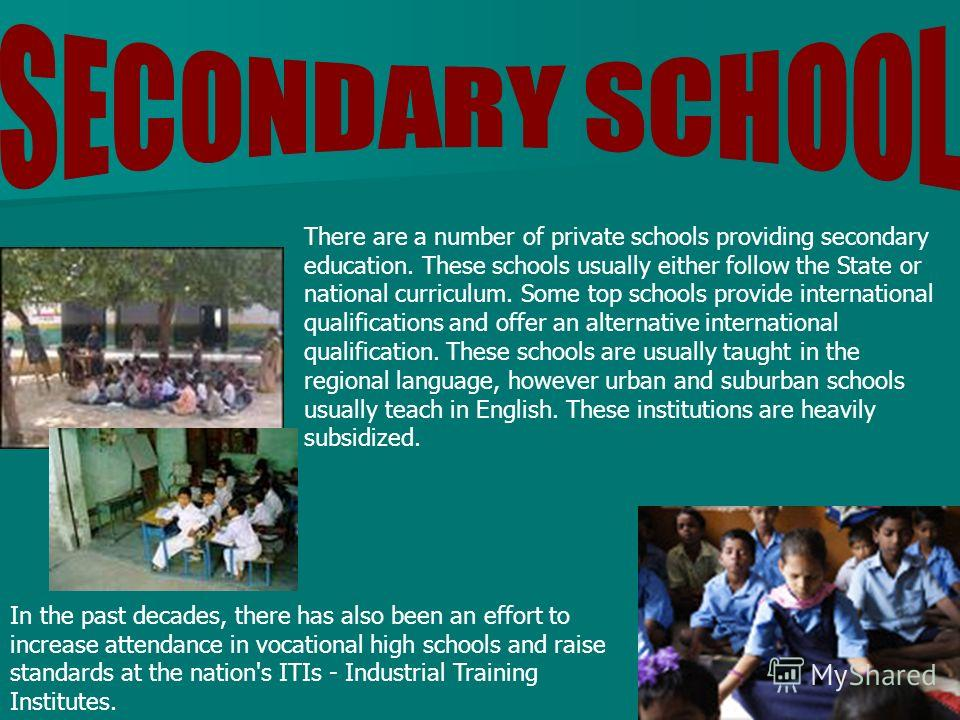 There are a number of private schools providing secondary education. These schools usually either follow the State or national curriculum. Some top schools provide international qualifications and offer an alternative international qualification. The