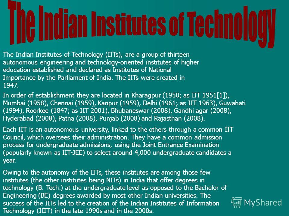 Owing to the autonomy of the IITs, these institutes are among those few institutes (the other institutes being NITs) in India that offer degrees in technology (B. Tech.) at the undergraduate level as opposed to the Bachelor of Engineering (BE) degree