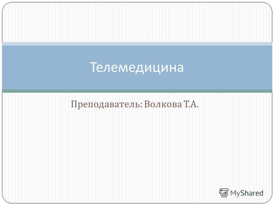 Преподаватель : Волкова Т. А. Телемедицина