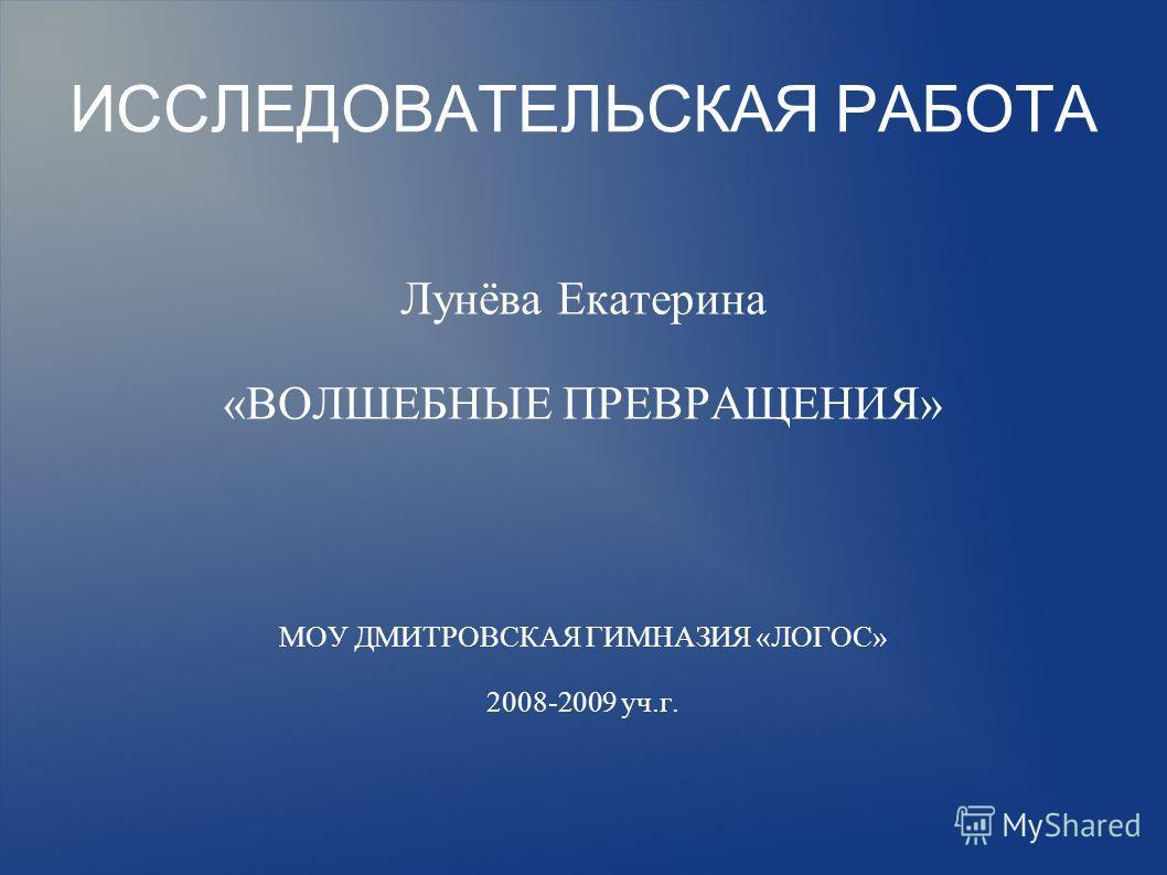 ИССЛЕДОВАТЕЛЬСКАЯ РАБОТА Лунёва Екатерина «ВОЛШЕБНЫЕ ПРЕВРАЩЕНИЯ» МОУ ДМИТРОВСКАЯ ГИМНАЗИЯ «ЛОГОС» 2008-2009 уч.г.