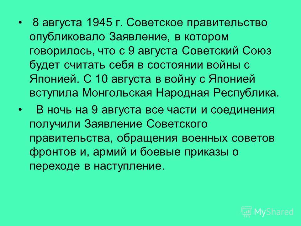 8 августа 1945 г. Советское правительство опубликовало Заявление, в котором говорилось, что с 9 августа Советский Союз будет считать себя в состоянии войны с Японией. С 10 августа в войну с Японией вступила Монгольская Народная Республика. В ночь на