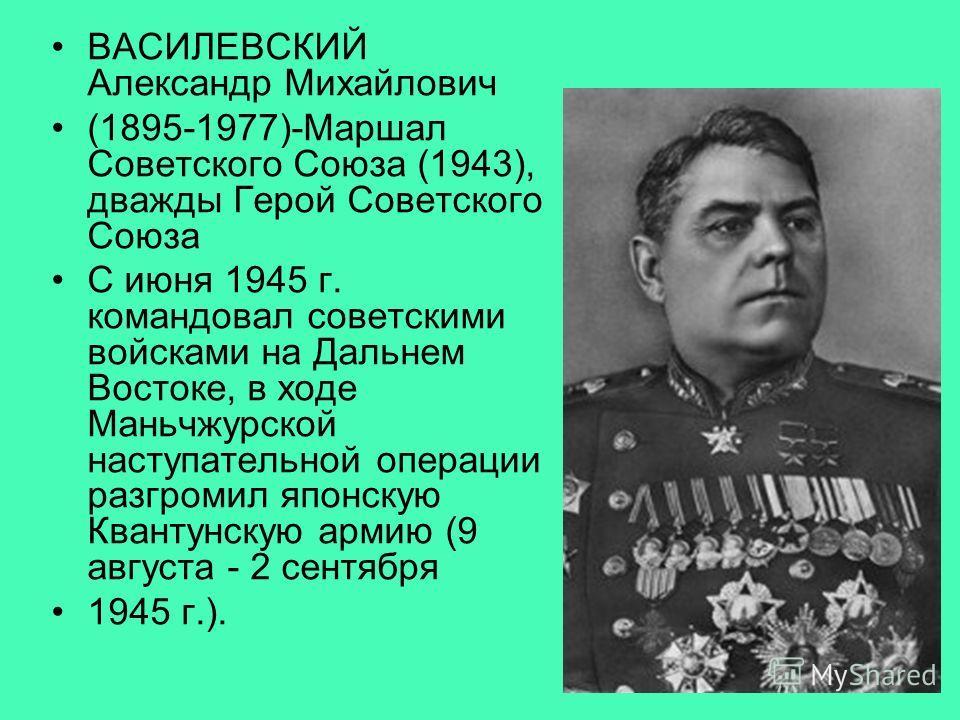 ВАСИЛЕВСКИЙ Александр Михайлович (1895-1977)-Маршал Советского Союза (1943), дважды Герой Советского Союза С июня 1945 г. командовал советскими войсками на Дальнем Востоке, в ходе Маньчжурской наступательной операции разгромил японскую Квантунскую ар