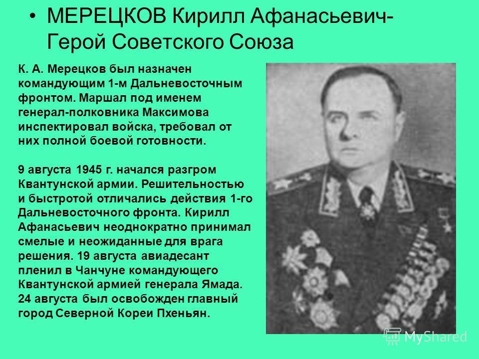 МЕРЕЦКОВ Кирилл Афанасьевич- Герой Советского Союза К. А. Мерецков был назначен командующим 1-м Дальневосточным фронтом. Маршал под именем генерал-полковника Максимова инспектировал войска, требовал от них полной боевой готовности. 9 августа 1945 г.