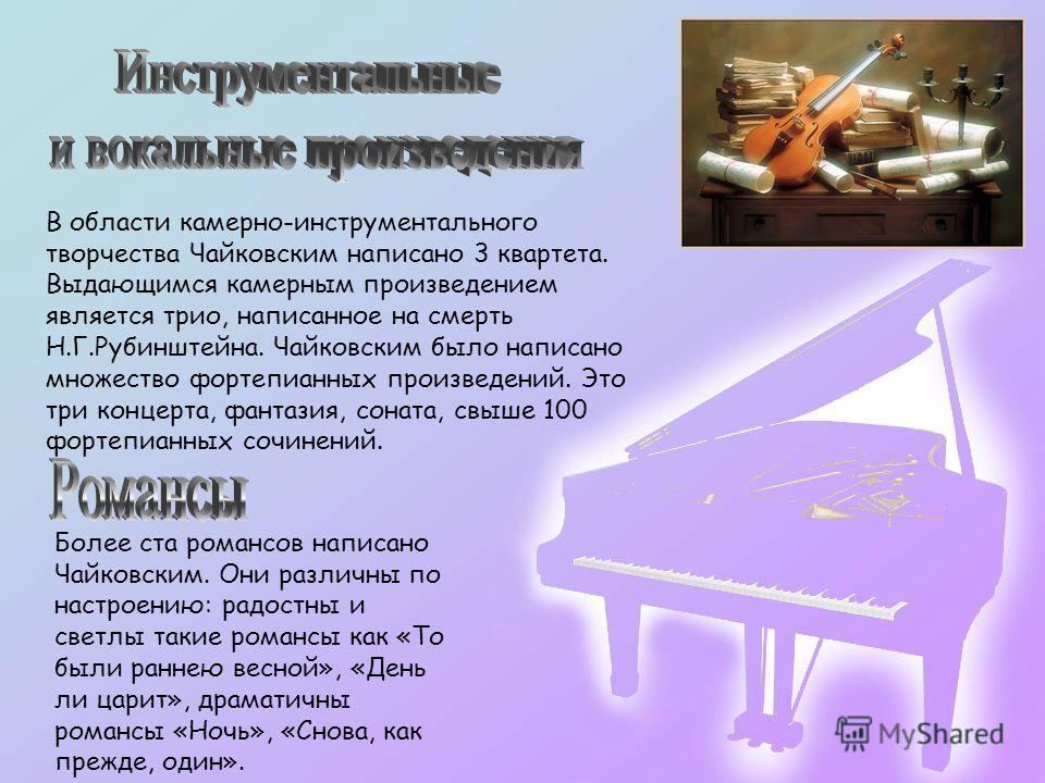 В области камерно-инструментального творчества Чайковским написано 3 квартета. Выдающимся камерным произведением является трио, написанное на смерть Н.Г.Рубинштейна. Чайковским было написано множество фортепианных произведений. Это три концерта, фант