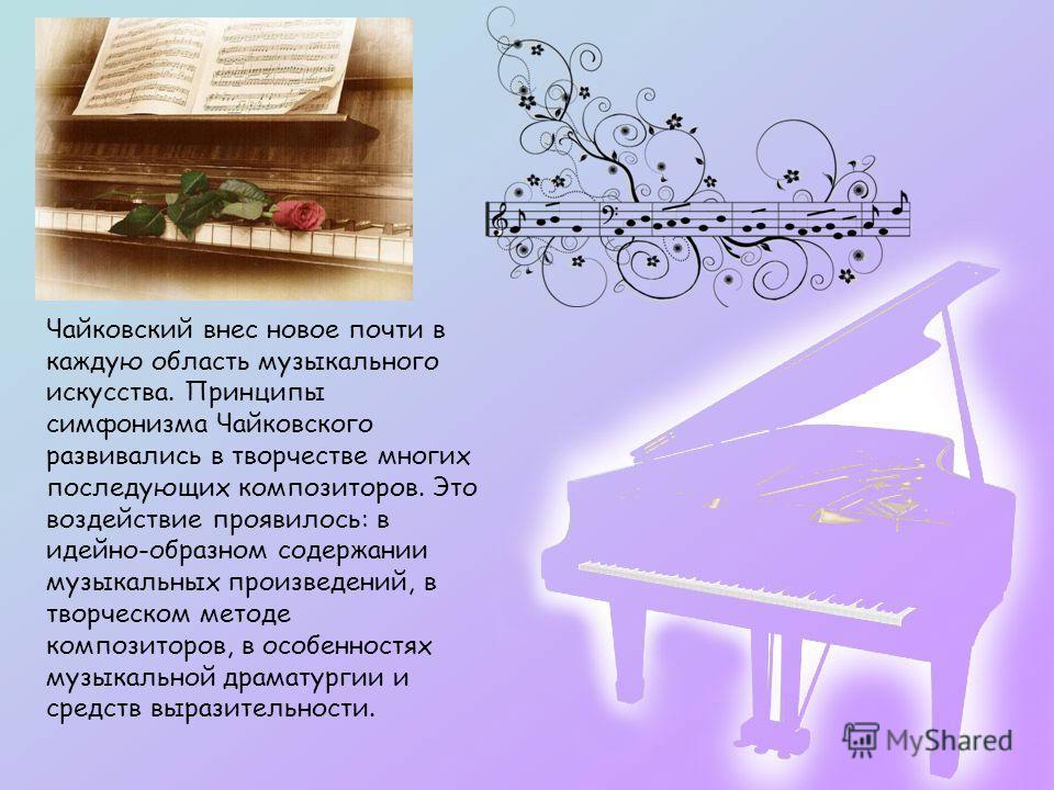 Чайковский внес новое почти в каждую область музыкального искусства. Принципы симфонизма Чайковского развивались в творчестве многих последующих композиторов. Это воздействие проявилось: в идейно-образном содержании музыкальных произведений, в творче