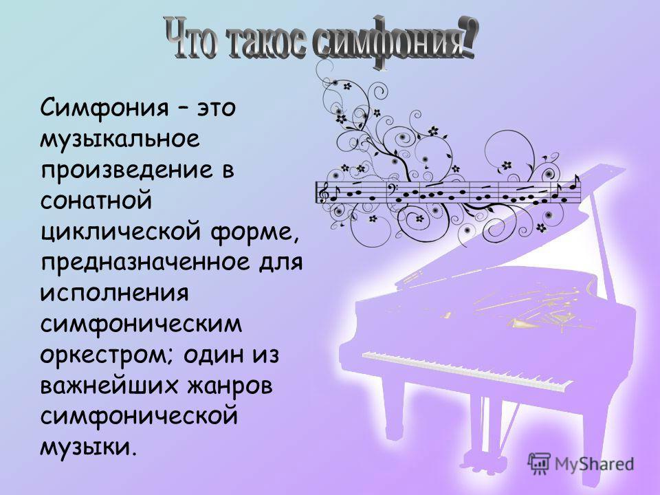 Симфония – это музыкальное произведение в сонатной циклической форме, предназначенное для исполнения симфоническим оркестром; один из важнейших жанров симфонической музыки.