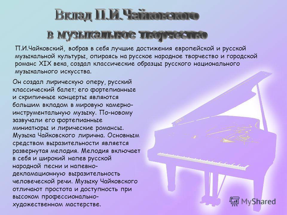 П.И.Чайковский, вобрав в себя лучшие достижения европейской и русской музыкальной культуры, опираясь на русское народное творчество и городской романс XIX века, создал классические образцы русского национального музыкального искусства. Он создал лири