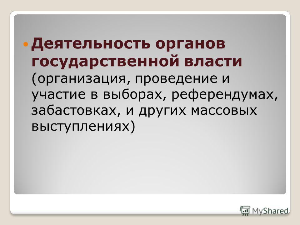 Деятельность органов государственной власти (организация, проведение и участие в выборах, референдумах, забастовках, и других массовых выступлениях)