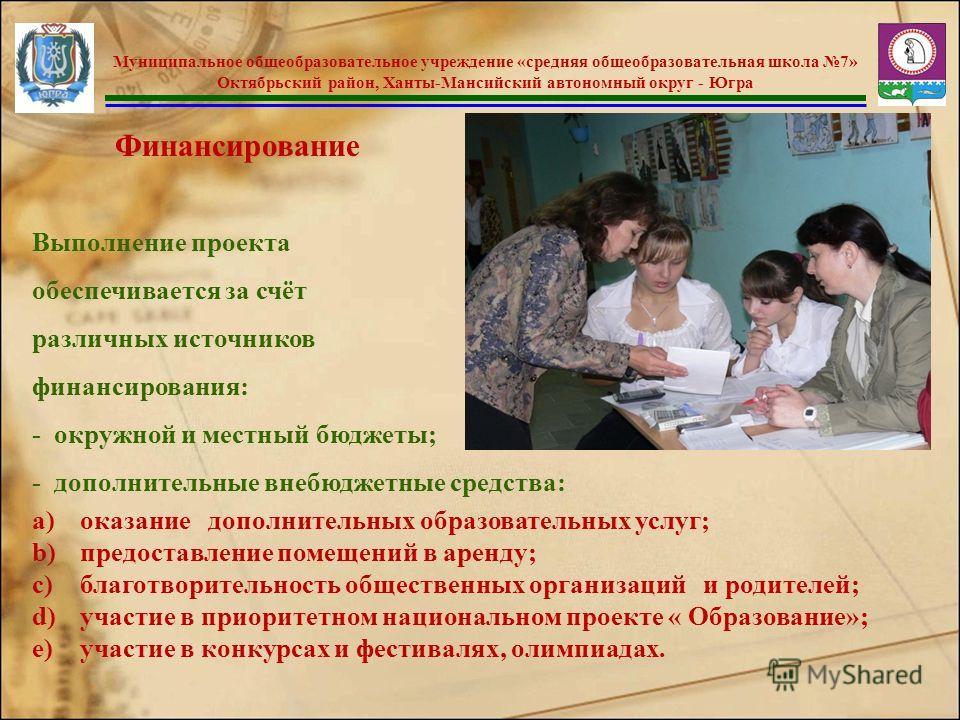 Муниципальное общеобразовательное учреждение «средняя общеобразовательная школа 7» Октябрьский район, Ханты-Мансийский автономный округ - Югра Финансирование Выполнение проекта обеспечивается за счёт различных источников финансирования: - окружной и
