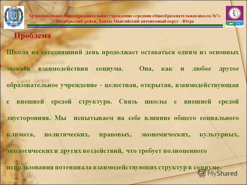 Муниципальное общеобразовательное учреждение «средняя общеобразовательная школа 7» Октябрьский район, Ханты-Мансийский автономный округ - Югра Школа на сегодняшний день продолжает оставаться одним из основных звеньев взаимодействия социума. Она, как
