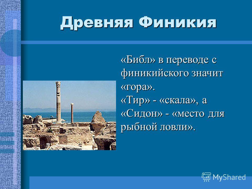 Древняя Финикия «Библ» в переводе с финикийского значит «гора». «Тир» - «скала», а «Сидон» - «место для рыбной ловли».