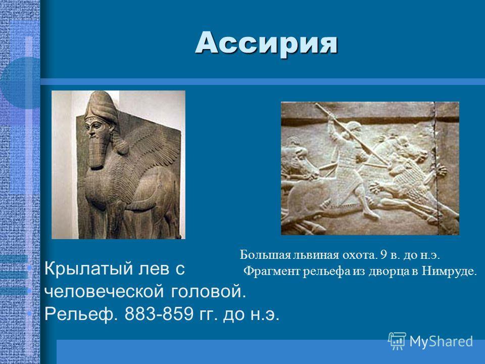 Ассирия Крылатый лев с человеческой головой. Рельеф. 883-859 гг. до н.э. Большая львиная охота. 9 в. до н.э. Фрагмент рельефа из дворца в Нимруде.