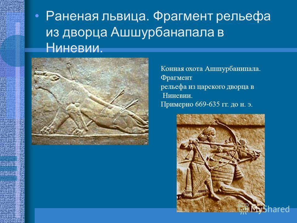 Раненая львица. Фрагмент рельефа из дворца Ашшурбанапала в Ниневии. Конная охота Ашшурбанипала. Фрагмент рельефа из царского дворца в Ниневии. Примерно 669-635 гг. до н. э.