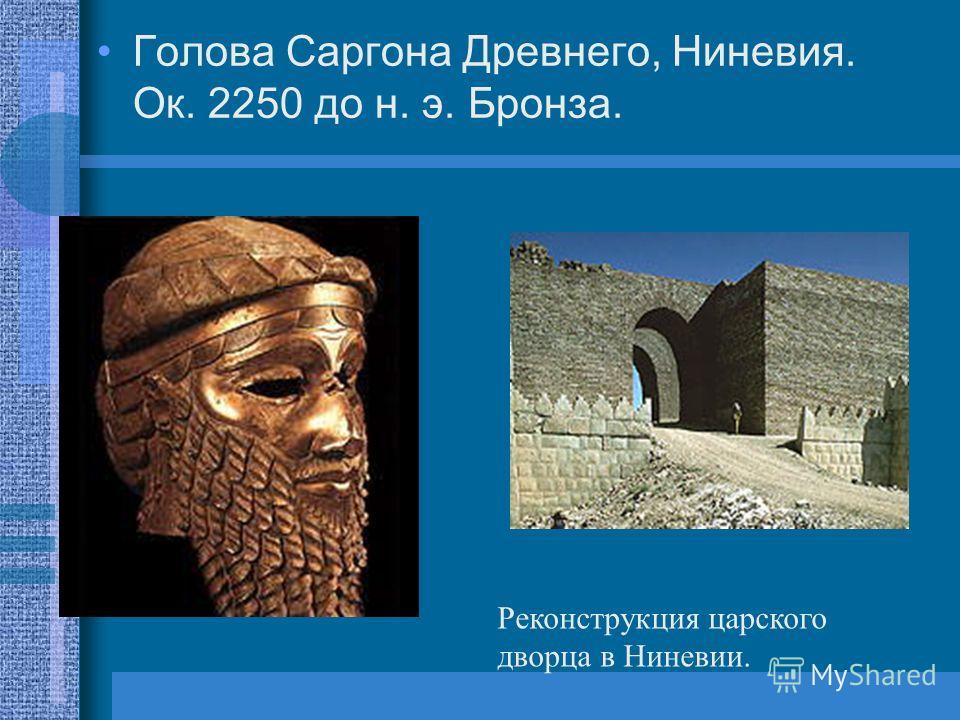 Голова Саргона Древнего, Ниневия. Ок. 2250 до н. э. Бронза. Реконструкция царского дворца в Ниневии.