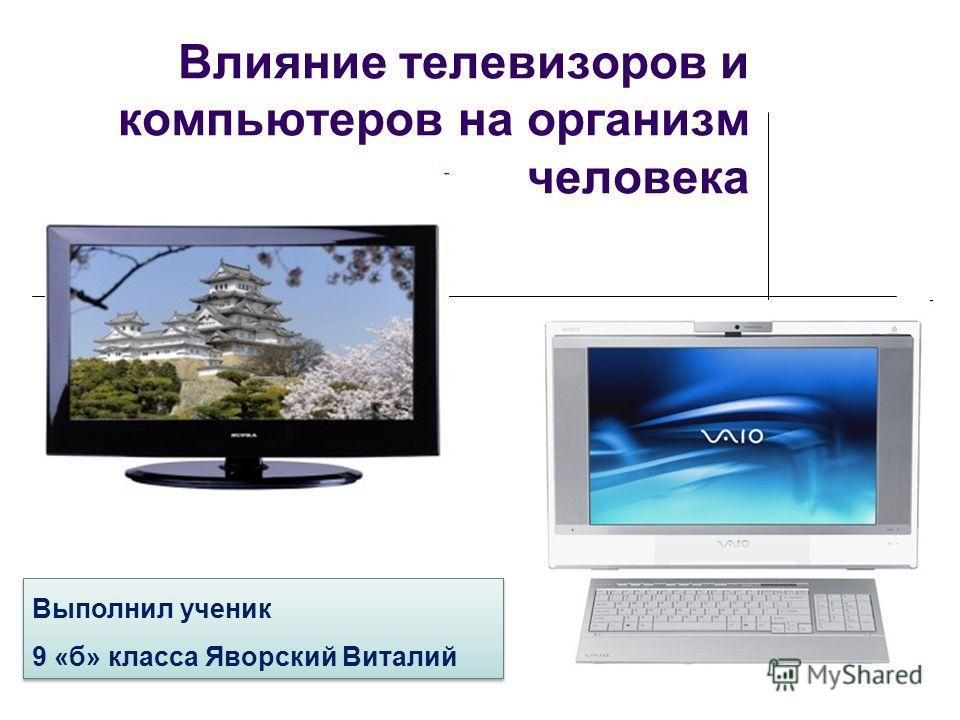 Влияние телевизоров и компьютеров на организм человека Выполнил ученик 9 «б» класса Яворский Виталий Выполнил ученик 9 «б» класса Яворский Виталий