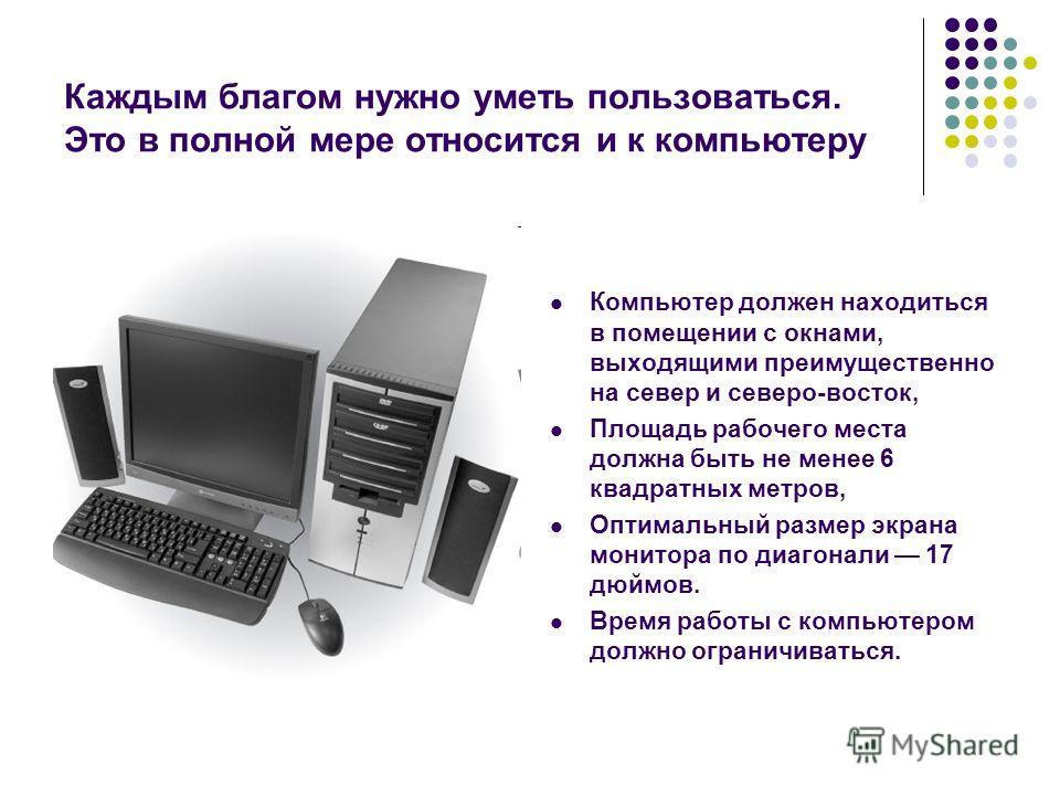 Каждым благом нужно уметь пользоваться. Это в полной мере относится и к компьютеру Компьютер должен находиться в помещении с окнами, выходящими преимущественно на север и северо-восток, Площадь рабочего места должна быть не менее 6 квадратных метров,