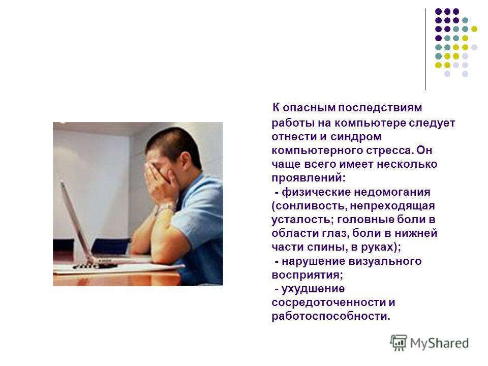 К опасным последствиям работы на компьютере следует отнести и синдром компьютерного стресса. Он чаще всего имеет несколько проявлений: - физические недомогания (сонливость, непреходящая усталость; головные боли в области глаз, боли в нижней части спи