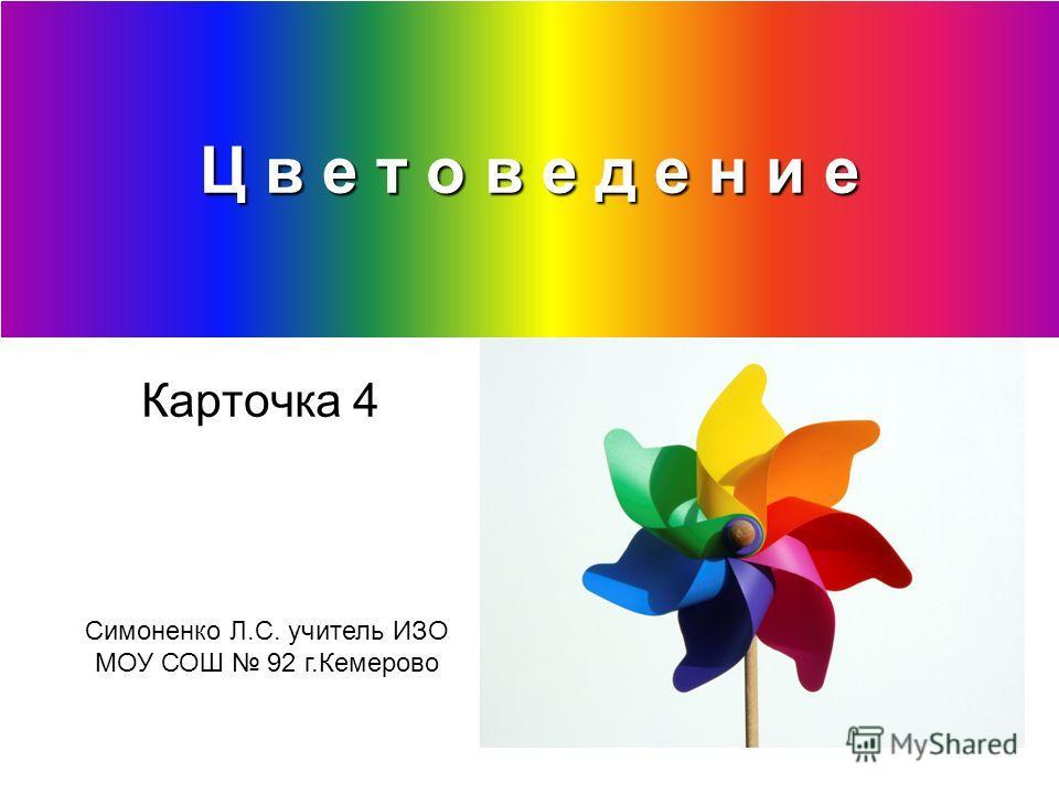 Ц в е т о в е д е н и е Карточка 4 Симоненко Л.С. учитель ИЗО МОУ СОШ 92 г.Кемерово