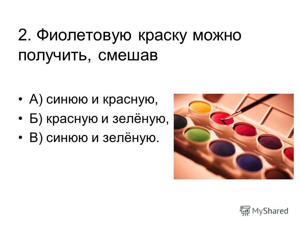 2. Фиолетовую краску можно получить, смешав А) синюю и красную, Б) красную и зелёную, В) синюю и зелёную.