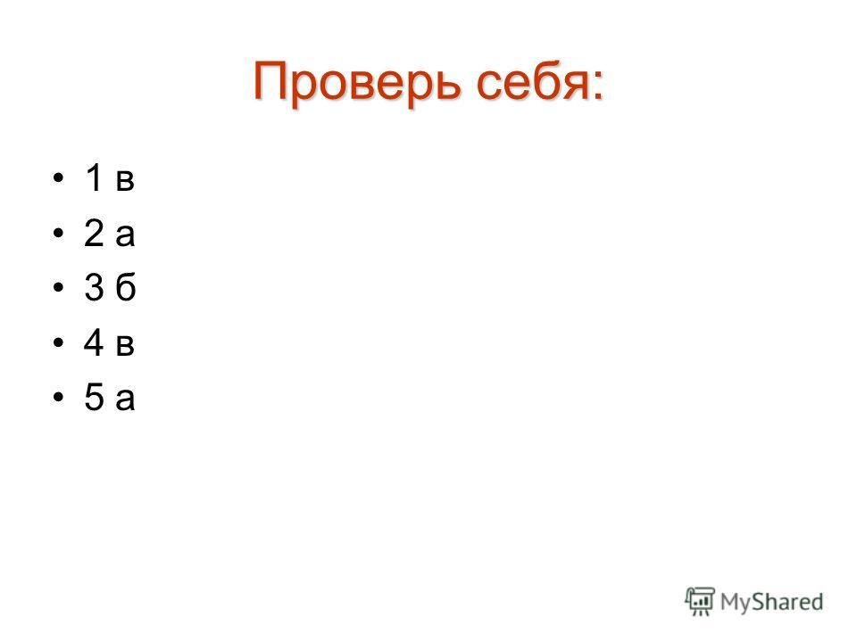 Проверь себя: 1 в 2 а 3 б 4 в 5 а