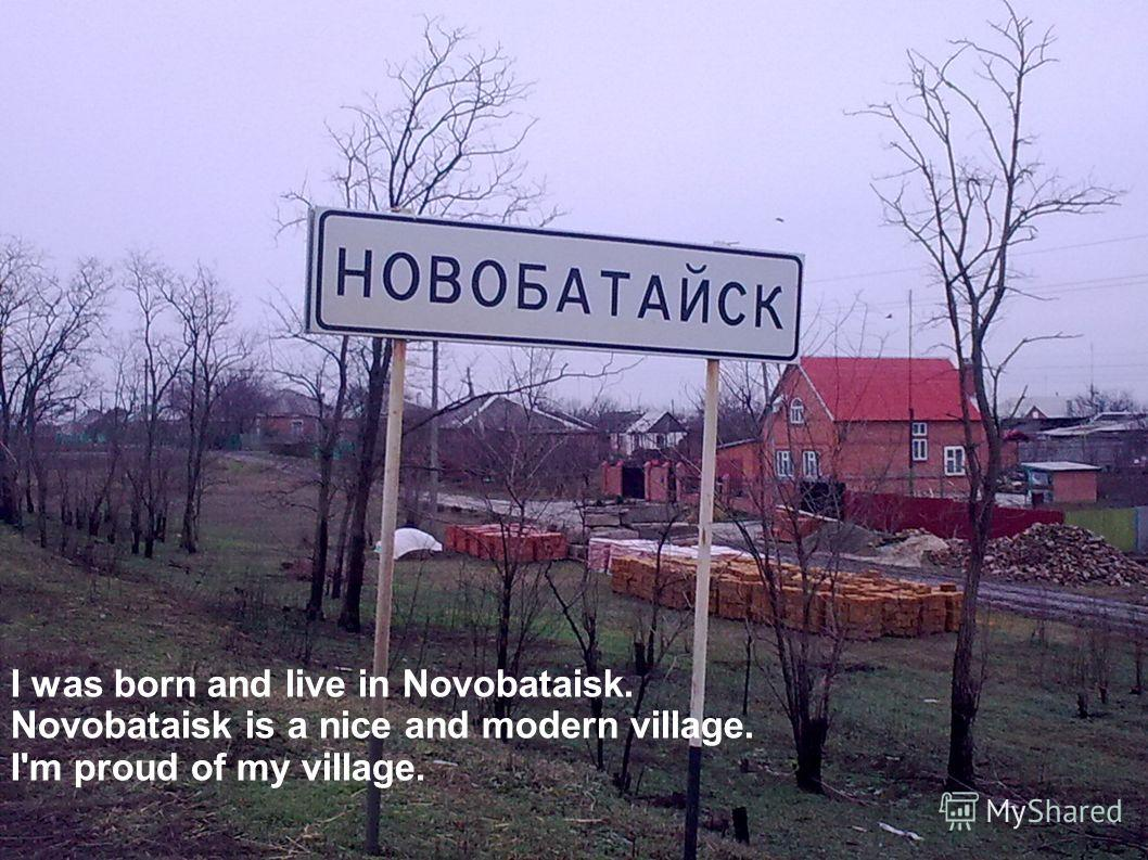 I was born and live in Novobataisk. Novobataisk is a nice and modern village. I'm proud of my village.