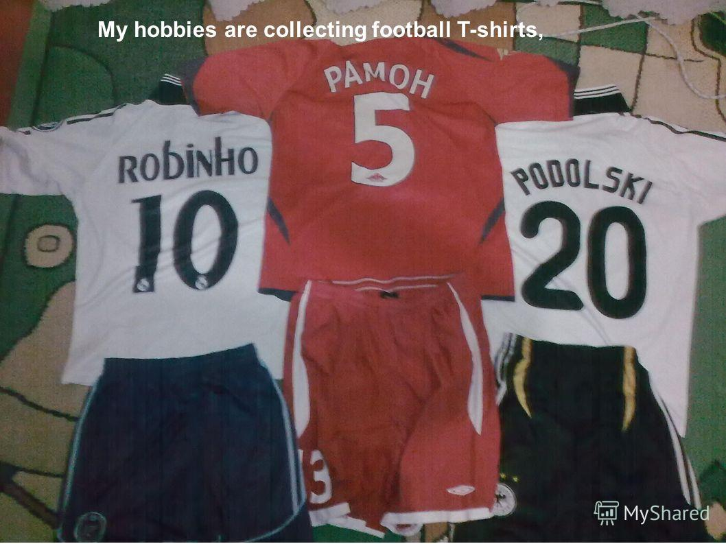 My hobbies are collecting football T-shirts,