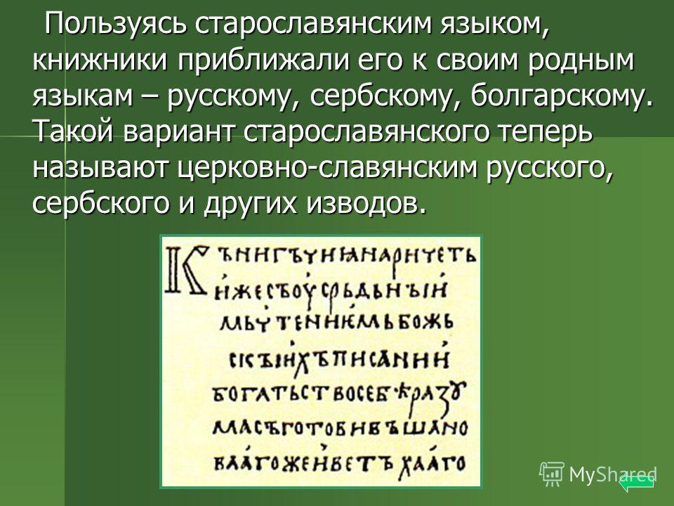 Пользуясь старославянским языком, книжники приближали его к своим родным языкам – русскому, сербскому, болгарскому. Такой вариант старославянского теперь называют церковно-славянским русского, сербского и других изводов. Пользуясь старославянским язы
