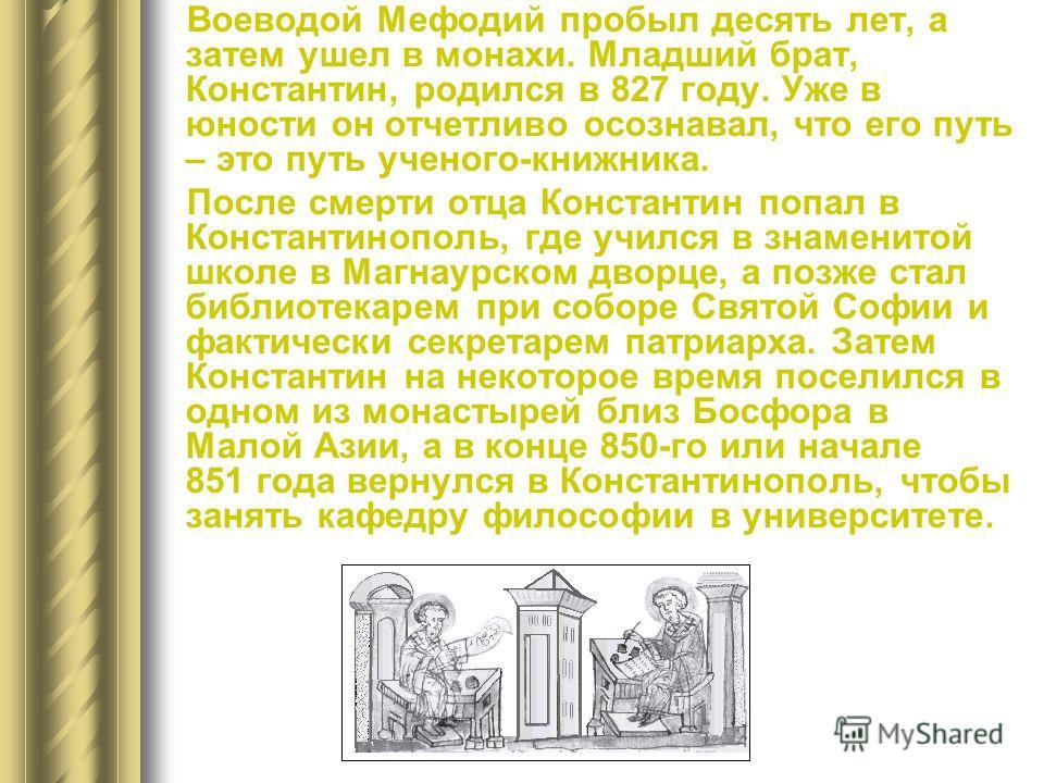 Воеводой Мефодий пробыл десять лет, а затем ушел в монахи. Младший брат, Константин, родился в 827 году. Уже в юности он отчетливо осознавал, что его путь – это путь ученого-книжника. После смерти отца Константин попал в Константинополь, где учился в