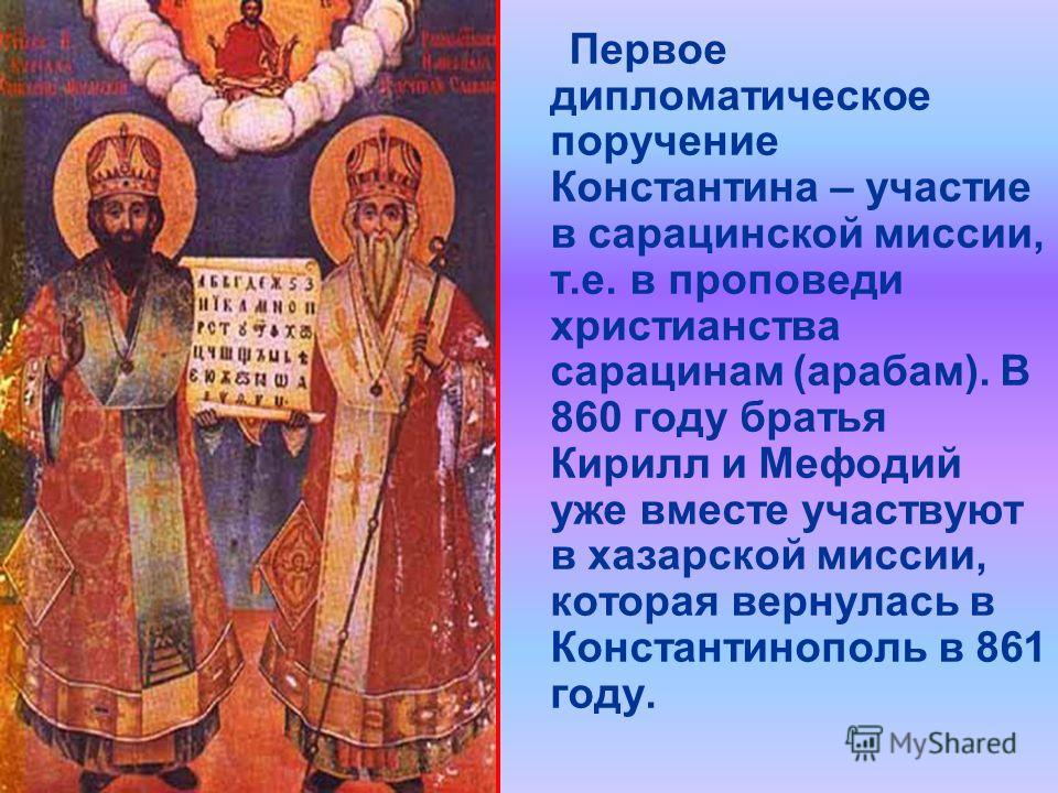 Первое дипломатическое поручение Константина – участие в сарацинской миссии, т.е. в проповеди христианства сарацинам (арабам). В 860 году братья Кирилл и Мефодий уже вместе участвуют в хазарской миссии, которая вернулась в Константинополь в 861 году.