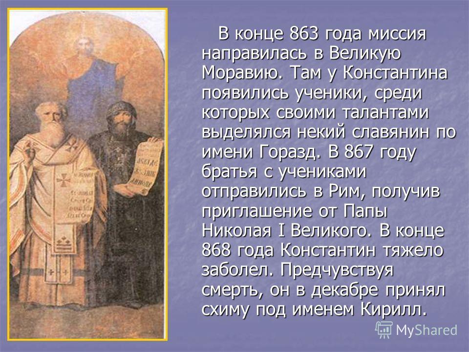 В конце 863 года миссия направилась в Великую Моравию. Там у Константина появились ученики, среди которых своими талантами выделялся некий славянин по имени Горазд. В 867 году братья с учениками отправились в Рим, получив приглашение от Папы Николая