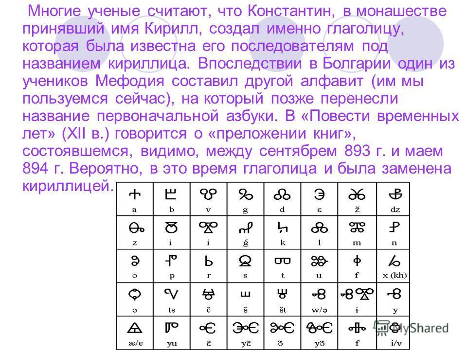 Многие ученые считают, что Константин, в монашестве принявший имя Кирилл, создал именно глаголицу, которая была известна его последователям под названием кириллица. Впоследствии в Болгарии один из учеников Мефодия составил другой алфавит (им мы польз