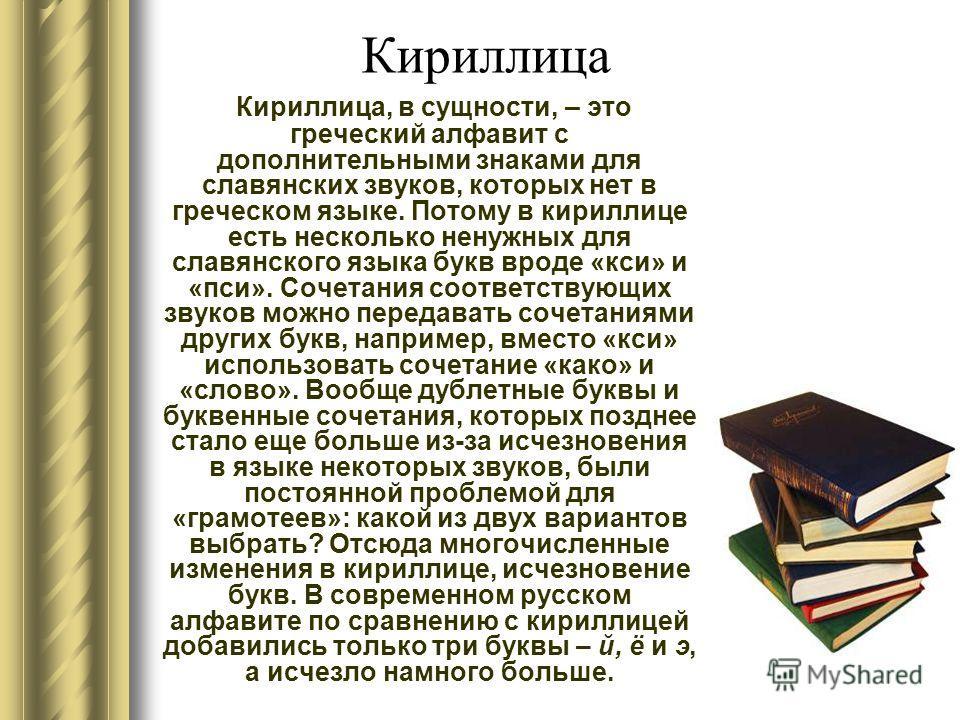Кириллица, в сущности, – это греческий алфавит с дополнительными знаками для славянских звуков, которых нет в греческом языке. Потому в кириллице есть несколько ненужных для славянского языка букв вроде «кси» и «пси». Сочетания соответствующих звуков