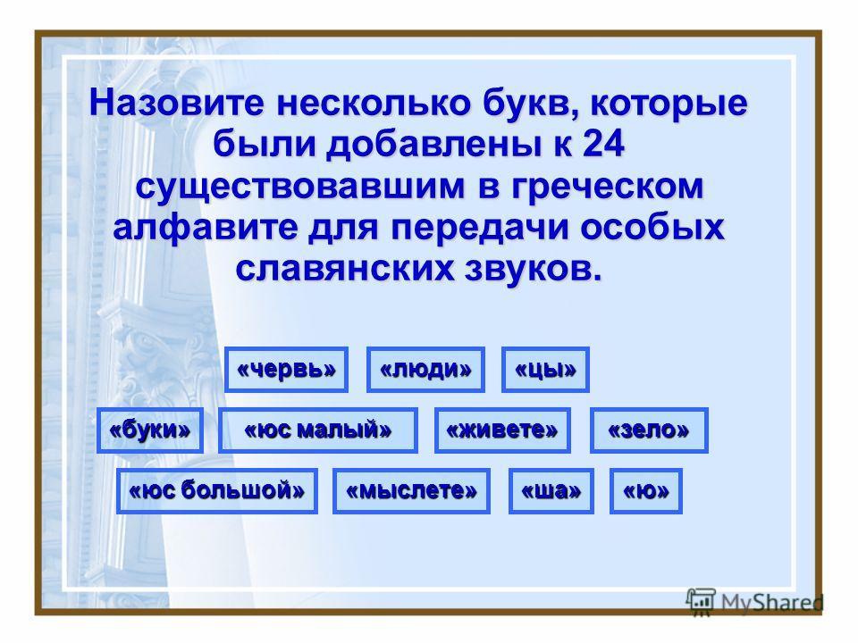 Назовите несколько букв, которые были добавлены к 24 существовавшим в греческом алфавите для передачи особых славянских звуков. «буки»«живете»«зело» «люди» «мыслете» «цы»«червь» «ша» «юс малый» «ю» «юс большой»