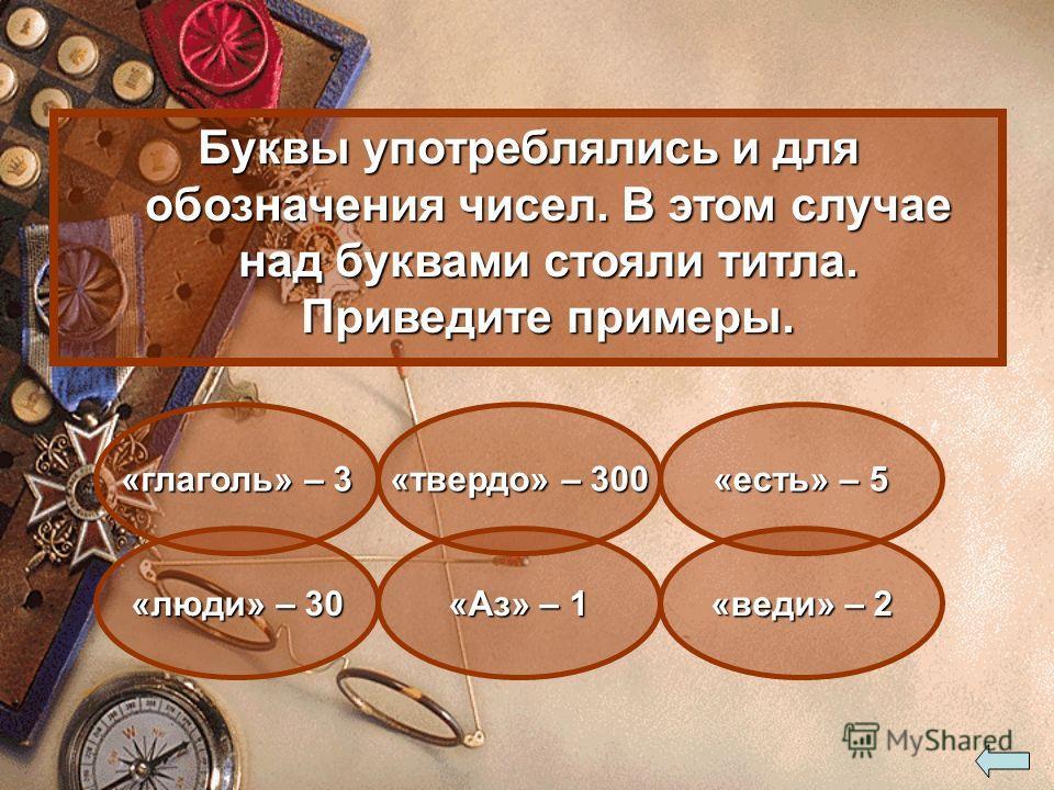 Буквы употреблялись и для обозначения чисел. В этом случае над буквами стояли титла. Приведите примеры. «Аз» – 1 «веди» – 2 «твердо» – 300 «люди» – 30 «есть» – 5 «глаголь» – 3
