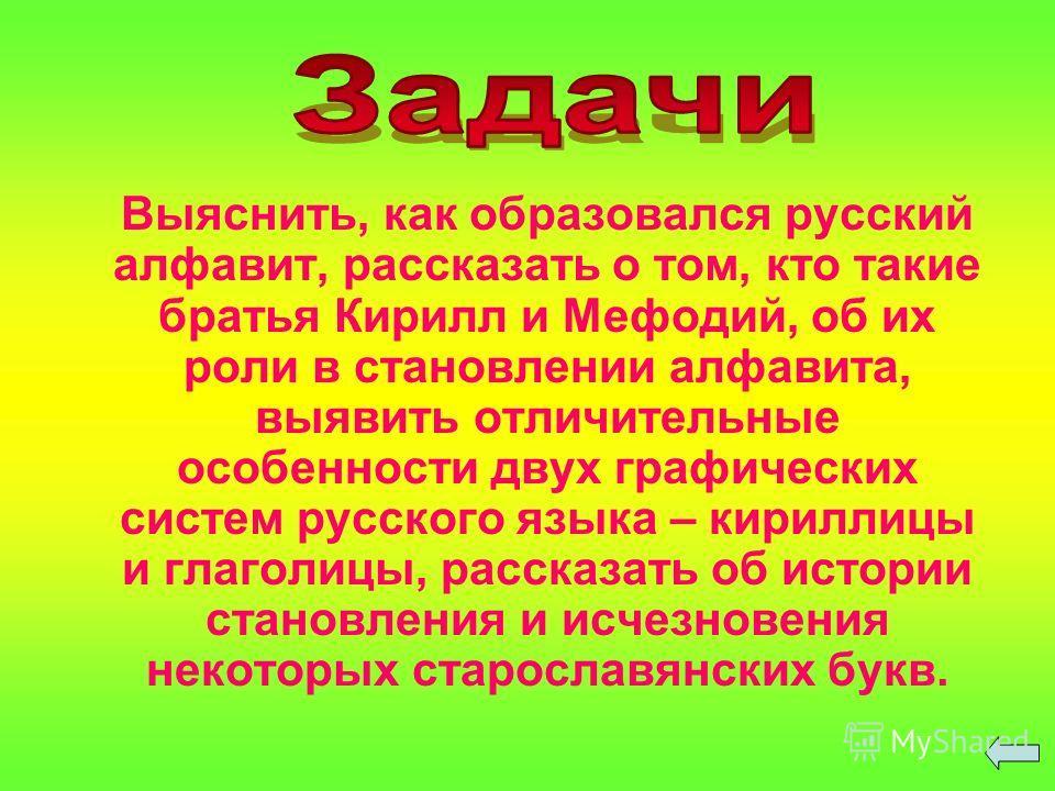 Выяснить, как образовался русский алфавит, рассказать о том, кто такие братья Кирилл и Мефодий, об их роли в становлении алфавита, выявить отличительные особенности двух графических систем русского языка – кириллицы и глаголицы, рассказать об истории